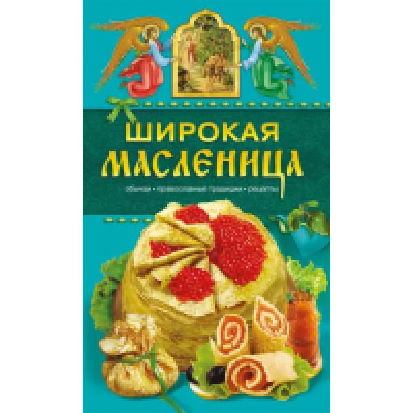 Кулинарные. Широкая Масленица. Обычаи, православные традиции, рецепты